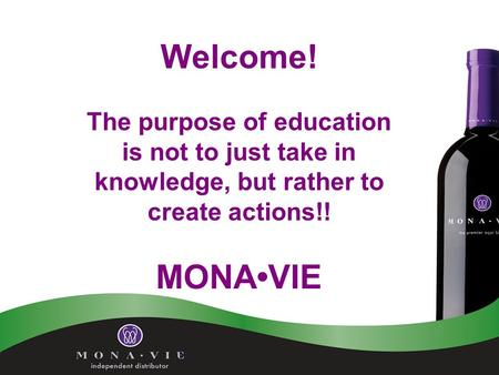 Welcome! The purpose of education is not to just take in knowledge, but rather to create actions!! MONAVIE.