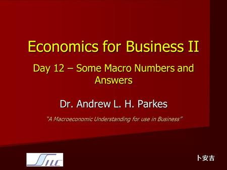 "Economics for Business II Day 12 – Some Macro Numbers and Answers Dr. Andrew L. H. Parkes ""A Macroeconomic Understanding for use in Business"" 卜安吉."