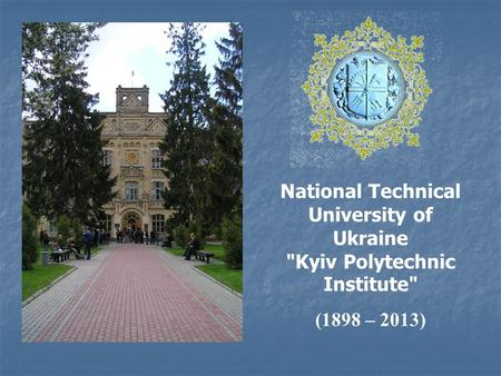 National Technical University of Ukraine Kyiv Polytechnic Institute (1898 – 2013)