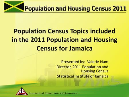 Population Census Topics included in the 2011 Population and Housing Census for Jamaica Presented by: Valerie Nam Director, 2011 Population and Housing.
