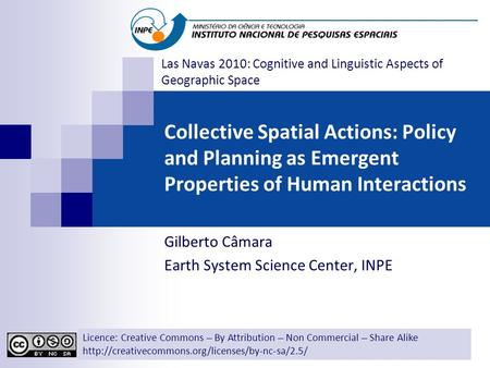 Collective Spatial Actions: Policy and Planning as Emergent Properties of Human Interactions Gilberto Câmara Earth System Science Center, INPE Licence: