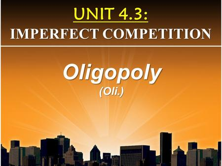 UNIT 4.3: IMPERFECT COMPETITION Oligopoly(Oli.). Identical Products No advantage D=MR=AR=P Both efficiencies Price-Taker 1000s Perfect Competition Monopolistic.