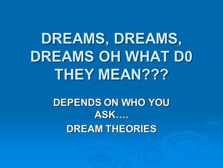 DREAMS, DREAMS, DREAMS OH WHAT D0 THEY MEAN??? DEPENDS ON WHO YOU ASK…. DREAM THEORIES.