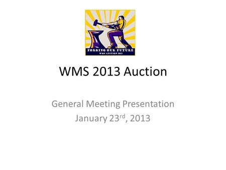 WMS 2013 Auction General Meeting Presentation January 23 rd, 2013.