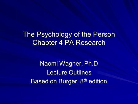 The Psychology of the Person Chapter 4 PA Research Naomi Wagner, Ph.D Lecture Outlines Based on Burger, 8 th edition.