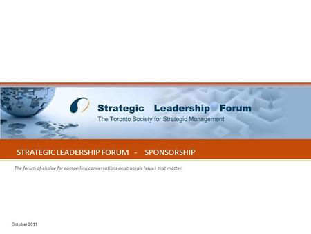 October 2011 1 STRATEGIC LEADERSHIP FORUM - SPONSORSHIP The forum of choice for compelling conversations on strategic issues that matter. October 2011.
