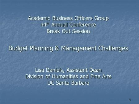 Academic Business Officers Group 44 th Annual Conference Break Out Session Budget Planning & Management Challenges Lisa Daniels, Assistant Dean Division.