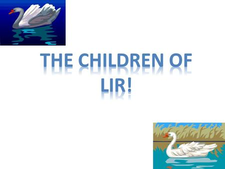 Long time ago King Lir lived with his wife and four children. Sadly his wife died and the kids and himself were heart broken. King Lir remarried a lady.