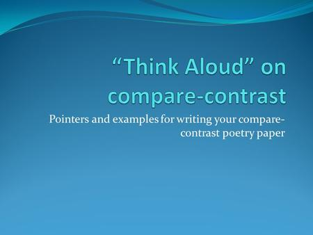 Pointers and examples for writing your compare- contrast poetry paper.