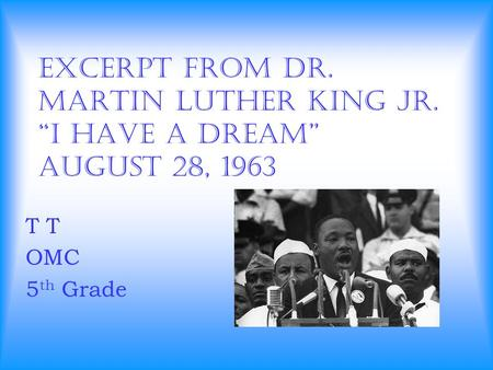 "Excerpt from Dr. Martin Luther King Jr. ""I Have a Dream"" August 28, 1963 T OMC 5 th Grade."