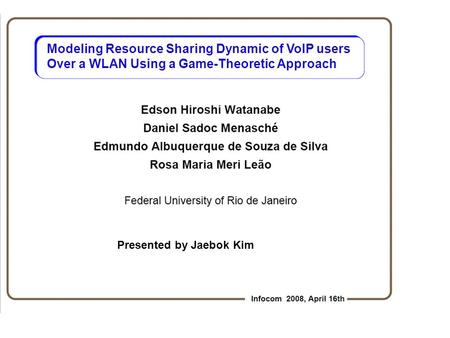 Modeling Resource Sharing Dynamic of VoIP users Over a WLAN Using a Game-Theoretic Approach Presented by Jaebok Kim.