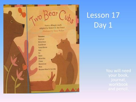 Lesson 17 Day 1 You will need your book, journal, workbook and pencil.