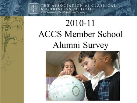 2010-11 ACCS Member School Alumni Survey. In 2011, ACCS created on online survey and asked their member schools to send the survey link to their graduates.