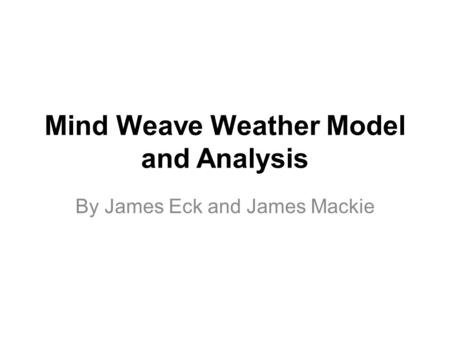 Mind Weave Weather Model and Analysis By James Eck and James Mackie.