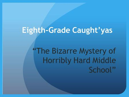 "Eighth-Grade Caught'yas ""The Bizarre Mystery of Horribly Hard Middle School"""