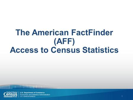 1 The American FactFinder (AFF) Access to Census Statistics.
