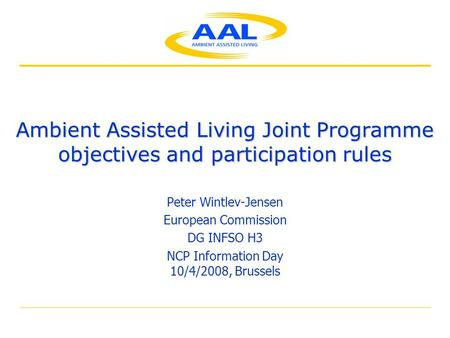 Ambient Assisted Living Joint Programme objectives and participation rules Peter Wintlev-Jensen European Commission DG INFSO H3 NCP Information Day 10/4/2008,