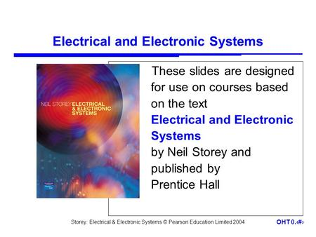 Storey: Electrical & Electronic Systems © Pearson Education Limited 2004 OHT 0.1 Electrical and Electronic Systems These slides are designed for use on.