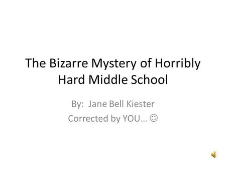 By: Jane Bell Kiester Corrected by YOU… The Bizarre Mystery of Horribly Hard Middle School.