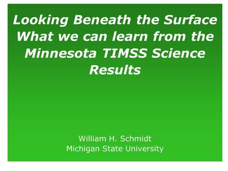 Looking Beneath the Surface What we can learn from the Minnesota TIMSS Science Results William H. Schmidt Michigan State University.