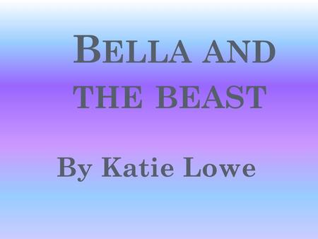 B ELLA AND THE BEAST By Katie Lowe O NCE UPON A TIME IN A BIG MANSION A MEAN OLD WITCH SHE CAST A SPELL ON THE PRINCE.