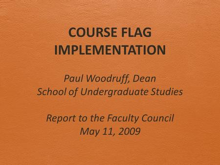 COURSE FLAG IMPLEMENTATION Paul Woodruff, Dean School of Undergraduate Studies Report to the Faculty Council May 11, 2009.