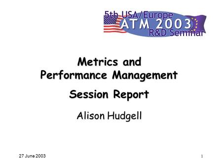 27 June 20031 Metrics and Performance Management Session Report Alison Hudgell.