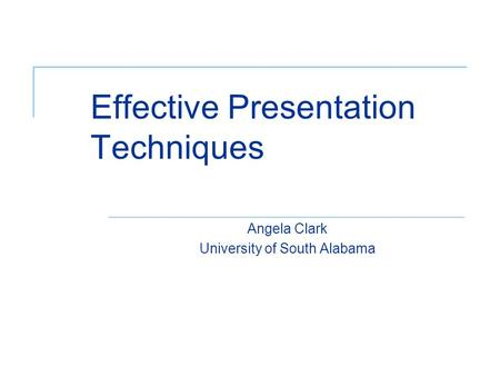 Effective Presentation Techniques Angela Clark University of South Alabama.