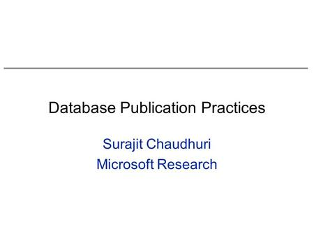 Database Publication Practices Surajit Chaudhuri Microsoft Research.