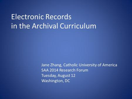 Electronic Records in the Archival Curriculum Jane Zhang, Catholic University of America SAA 2014 Research Forum Tuesday, August 12 Washington, DC.