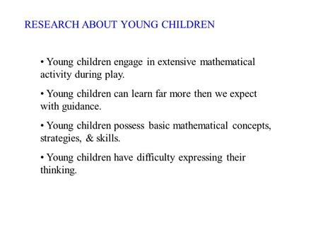 RESEARCH ABOUT YOUNG CHILDREN Young children engage in extensive mathematical activity during play. Young children can learn far more then we expect with.