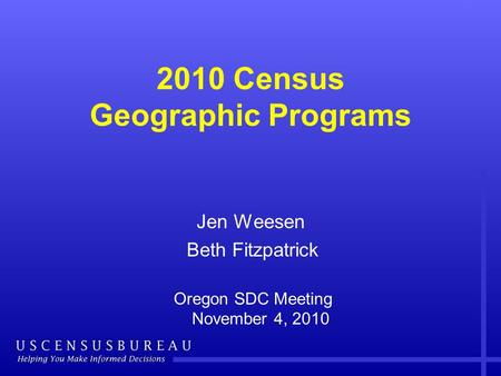 2010 Census Geographic Programs Jen Weesen Beth Fitzpatrick Oregon SDC Meeting November 4, 2010.
