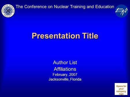 The Conference on Nuclear Training and Education Presentation Title Author List Affiliations February, 2007 Jacksonville, Florida Space for your company.