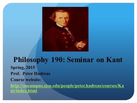 Philosophy 190: Seminar on Kant Spring, 2015 Prof. Peter Hadreas Course website:  nt/index.html.