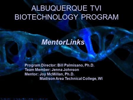 ALBUQUERQUE TVI BIOTECHNOLOGY PROGRAM Program Director: Bill Palmisano, Ph.D. Team Member: Jenna Johnson Mentor: Joy McMillan, Ph.D. Madison Area Technical.