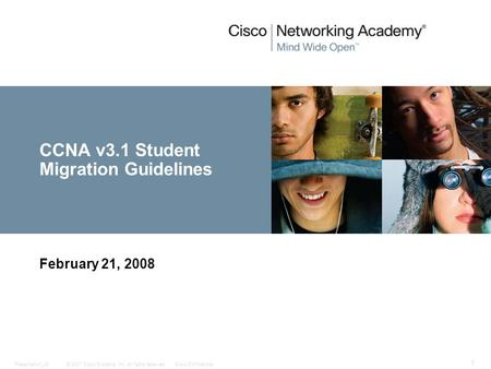 © 2007 Cisco Systems, Inc. All rights reserved.Cisco ConfidentialPresentation_ID 1 CCNA v3.1 Student Migration Guidelines February 21, 2008.
