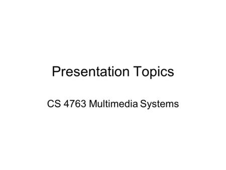 Presentation Topics CS 4763 Multimedia Systems. Multimedia When different people mention the term multimedia, they often have quite different, or even.