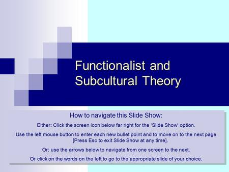 Functionalist and Subcultural Theory How to navigate this Slide Show : Either: Click the screen icon below far right for the 'Slide Show' option. Use the.