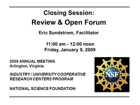 2009 ANNUAL MEETING Arlington, Virginia INDUSTRY / UNIVERSITY COOPERATIVE RESEARCH CENTERS PROGRAM Closing Session: Review & Open Forum Eric Sundstrom,
