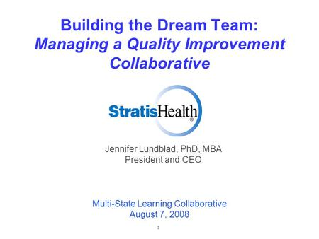1 Building the Dream Team: Managing a Quality Improvement Collaborative Jennifer Lundblad, PhD, MBA President and CEO Multi-State Learning Collaborative.