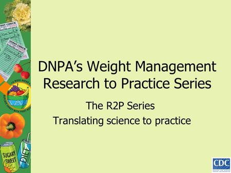 DNPA's Weight Management Research to Practice Series The R2P Series Translating science to practice.