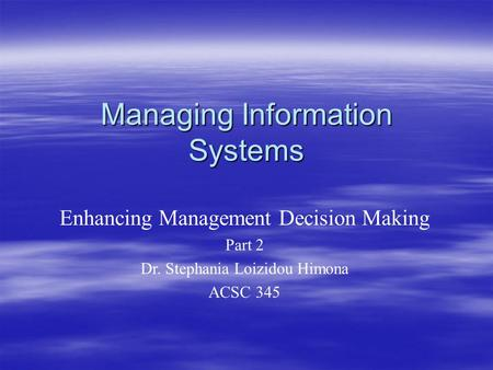 Managing Information Systems Enhancing Management Decision Making Part 2 Dr. Stephania Loizidou Himona ACSC 345.