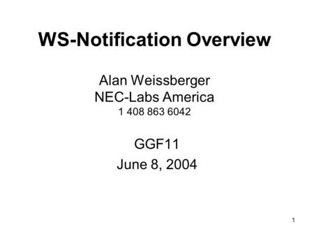 1 WS-Notification Overview Alan Weissberger NEC-Labs America 1 408 863 6042 GGF11 June 8, 2004.