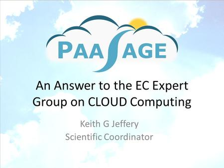 An Answer to the EC Expert Group on CLOUD Computing Keith G Jeffery Scientific Coordinator.