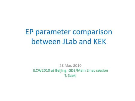 EP parameter comparison between JLab and KEK 28 Mar. 2010 ILCW2010 at Beijing, GDE/Main Linac session T. Saeki.