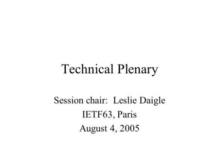 Technical Plenary Session chair: Leslie Daigle IETF63, Paris August 4, 2005.