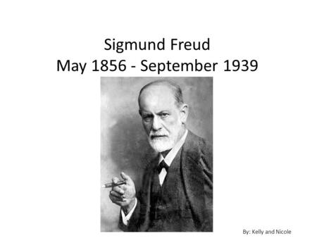 Sigmund Freud May 1856 - September 1939 By: Kelly and Nicole.