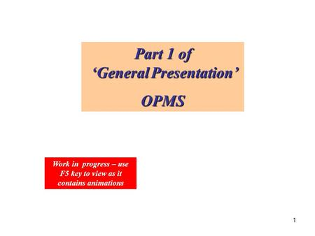 1 Part 1 of 'General Presentation' OPMS Work in progress – use F5 key to view as it contains animations.