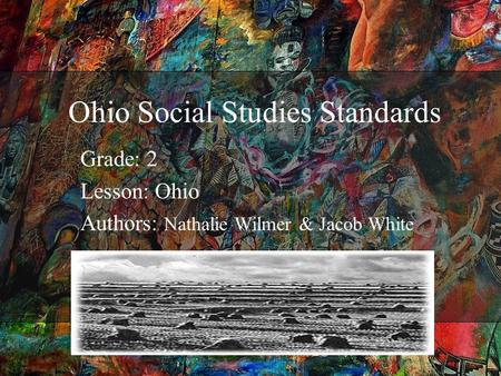 Ohio Social Studies Standards Grade: 2 Lesson: Ohio Authors: Nathalie Wilmer & Jacob White.