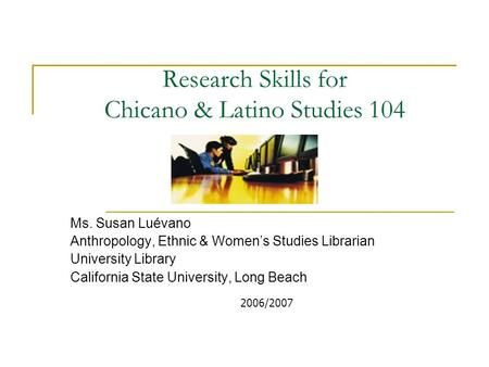 Research Skills for Chicano & Latino Studies 104 Ms. Susan Luévano Anthropology, Ethnic & Women's Studies Librarian University Library California State.